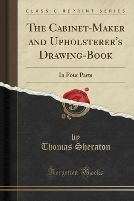 The Cabinet-Maker and Upholsterer's Drawing-Book: In Four Parts (Classic Reprint) - Sheraton, Thomas