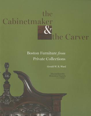The Cabinetmaker and the Carver: Boston Furniture from Private Collections - Ward, Gerald W R, and LeBlanc, Ondine (Prepared for publication by)