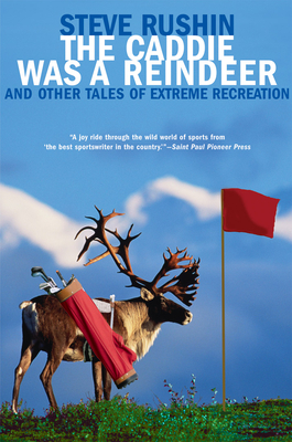The Caddie Was a Reindeer: And Other Tales of Extreme Recreation - Rushin, Steve