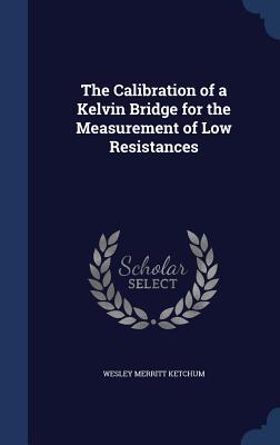 The Calibration of a Kelvin Bridge for the Measurement of Low Resistances - Ketchum, Wesley Merritt