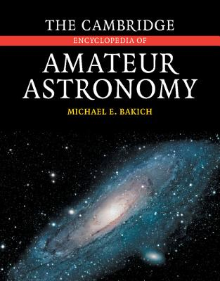 The Cambridge Encyclopedia of Amateur Astronomy - Bakich, Michael E