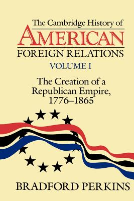 The Cambridge History of American Foreign Relations: Volume 1, the Creation of a Republican Empire, 1776-1865 - Perkins, Bradford