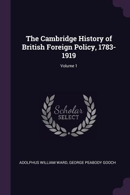 The Cambridge History of British Foreign Policy, 1783-1919; Volume 1 - Ward, Adolphus William, Sir, and Gooch, George Peabody