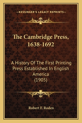 The Cambridge Press, 1638-1692: A History of the First Printing Press Established in English America (1905) - Roden, Robert F