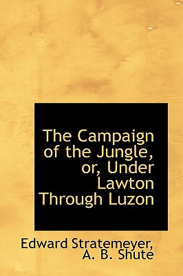 The Campaign of the Jungle, Or, Under Lawton Through Luzon - Stratemeyer, A B Shute Edward