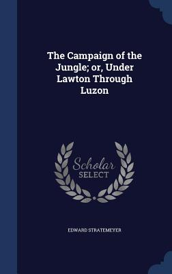 The Campaign of the Jungle; Or, Under Lawton Through Luzon - Stratemeyer, Edward