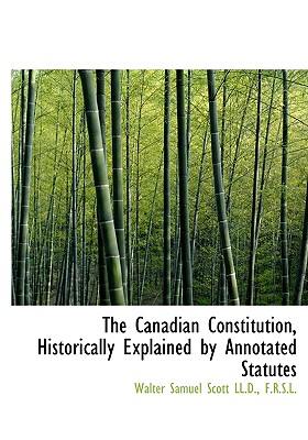 The Canadian Constitution, Historically Explained by Annotated Statutes - Scott, Walter Samuel