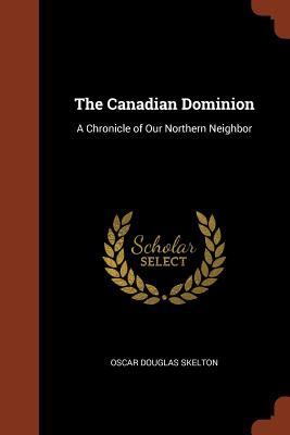 The Canadian Dominion: A Chronicle of Our Northern Neighbor - Skelton, Oscar Douglas