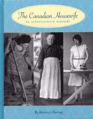 The Canadian Housewife: An Affectionate History - Neering, Rosemary