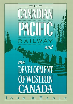 The Canadian Pacific Railway and the Development of Western Canada, 1896-1914 - Eagle, John A