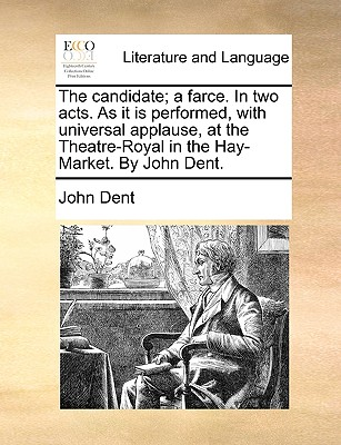 The Candidate; A Farce. in Two Acts. as It Is Performed, with Universal Applause, at the Theatre-Royal in the Hay-Market. by John Dent. the Second Edition. - Dent, John