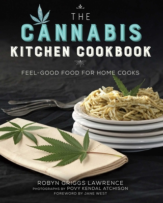 The Cannabis Kitchen Cookbook: Feel-Good Food for Home Cooks - Lawrence, Robyn Griggs, and Atchison, Povy Kendal (Photographer), and West, Jane (Foreword by)