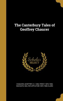 The Canterbury Tales of Geoffrey Chaucer - Chaucer, Geoffrey D 1400 (Creator), and Mackaye, Percy 1875-1956, and Clark, Walter Appleton 1876-1906