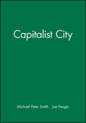 The Capitalist City: Global Restructuring and Community Politics - Smith, Michael Peter, and Feagin, Joe