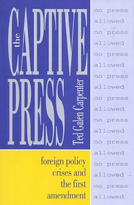 The Captive Press: Foreign Policy Crises and the First Amendment - Carpenter, Ted Galen