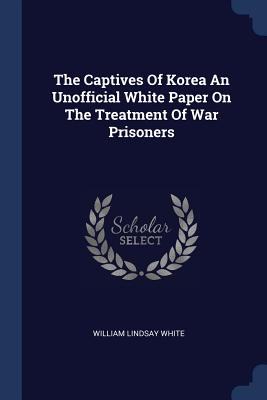 The Captives of Korea an Unofficial White Paper on the Treatment of War Prisoners - White, William Lindsay