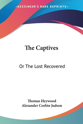 The Captives: Or the Lost Recovered - Heywood, Thomas, Professor, and Judson, Alexander Corbin (Editor)
