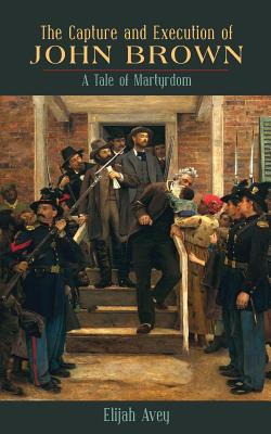 The Capture and Execution of John Brown: A Tale of Martyrdom - Avey, Elijah
