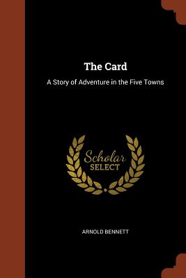The Card: A Story of Adventure in the Five Towns - Bennett, Arnold
