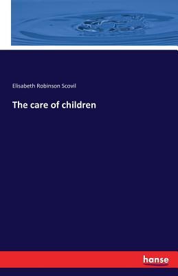 The Care of Children - Scovil, Elisabeth Robinson