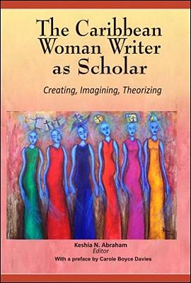 The Caribbean Woman Writer as Scholar: Creating, Imagining, Theorizing - Abraham, Keshia N (Editor), and Davies, Carole Boyce (Preface by)
