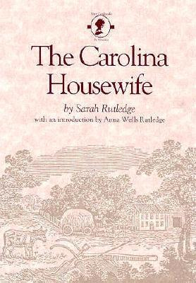 The Carolina Housewife - Rutledge, Sarah, and Rutledge, Anna W (Introduction by)