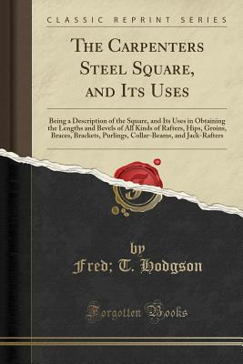 The Carpenters Steel Square, and Its Uses: Being a Description of the Square, and Its Uses in Obtaining the Lengths and Bevels of All Kinds of Rafters, Hips, Groins, Braces, Brackets, Purlings, Collar-Beams, and Jack-Rafters (Classic Reprint) - Hodgson, Fred T