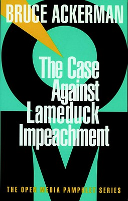 The Case Against Lame Duck Impeachment - Ackerman, Bruce A