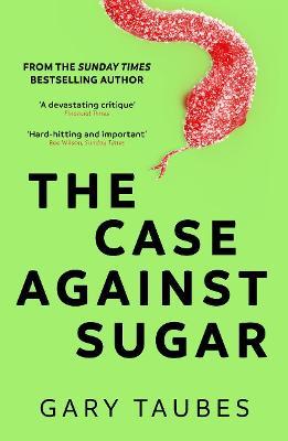 The Case Against Sugar - Taubes, Gary
