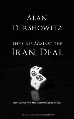 The Case Against the Iran Deal: How Can We Now Stop Iran from Getting Nukes? - Dershowitz, Alan M