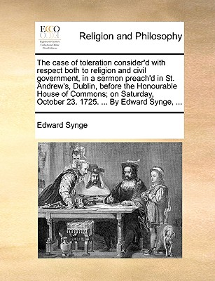 The Case of Toleration Consider'd with Respect Both to Religion and Civil Government, in a Sermon Preach'd in St. Andrew's, Dublin, Before the Honourable House of Commons; On Saturday, October 23. 1725. ... by Edward Synge, ... - Synge, Edward