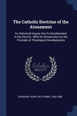The Catholic Doctrine of the Atonement: An Historical Inquiry Into Its Development in the Church; With an Introduction on the Principle of Theological Developments - Oxenham, Henry Nutcombe
