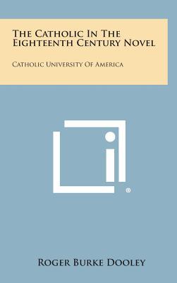 The Catholic in the Eighteenth Century Novel: Catholic University of America - Dooley, Roger Burke