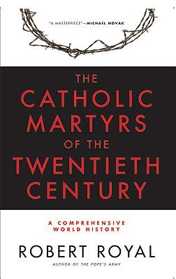 The Catholic Martyrs of the Twentieth Century: A Comprehensive World History - Royal, Robert