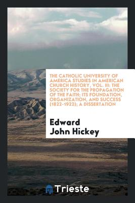 The Catholic University of America Studies in American Church History, Vol. III: The Society for the Propagation of the Faith; Its Foundation, Organization, and Success (1822-1922); A Dissertation - Hickey, Edward John