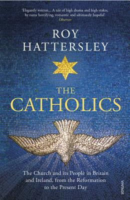 The Catholics: The Church and its People in Britain and Ireland, from the Reformation to the Present Day - Hattersley, Roy