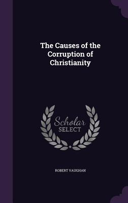 The Causes of the Corruption of Christianity - Vaughan, Robert