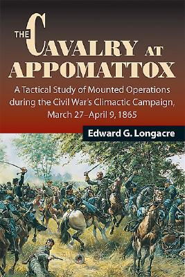 The Cavalry at Appomattox: A Tactical Study of Mounted Operations During the Civil War's Climactic Campaign, March 27-April 9, 1865 - Longacre, Edward G