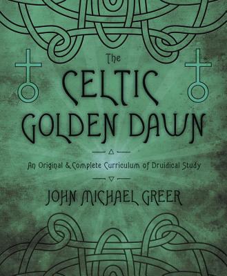 The Celtic Golden Dawn: An Original & Complete Curriculum of Druidical Study - Greer, John Michael