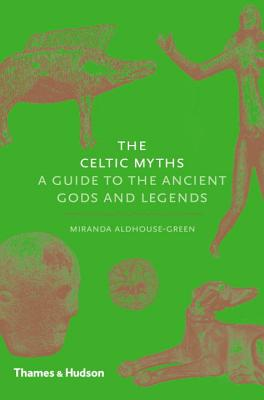The Celtic Myths: A Guide to the Ancient Gods and Legends - Aldhouse-Green, Miranda