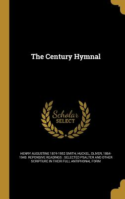 The Century Hymnal - Smith, Henry Augustine 1874-1952, and Huckel, Oliver 1864-1940 Reponsive Rea (Creator)