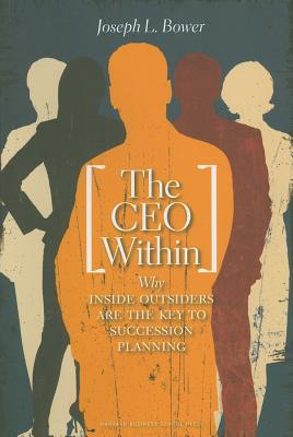 The CEO Within: Why Inside Outsiders Are the Key to Succession - Bower, Joseph L