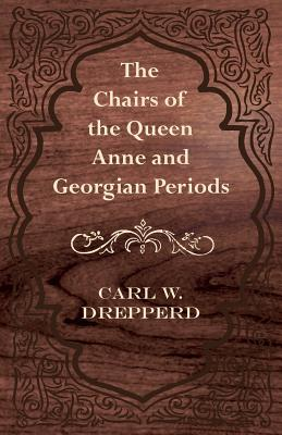 The Chairs of the Queen Anne and Georgian Periods - Drepperd, Carl W