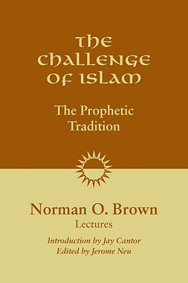 The Challenge of Islam: The Prophetic Tradition, Lectures, 1981 - Brown, Norman O, and Neu, Jerome (Editor), and Cantor, Jay (Introduction by)
