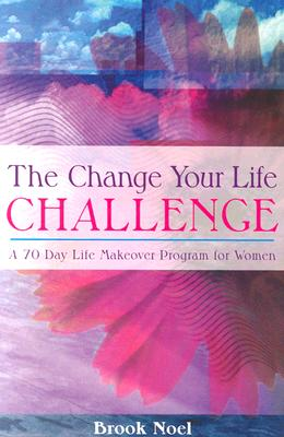 The Change Your Life Challenge: A 70 Day Life Makeover Program for Women - Noel, Brook