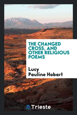 The Changed Cross, and Other Religious Poems - Hobart, Lucy Pauline
