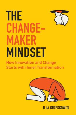 The Changemaker Mindset: How Innovation and Change Start with Inner Transformation - Grzeskowitz, Ilja