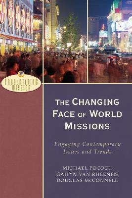 The Changing Face of World Missions: Engaging Contemporary Issues and Trends - Pocock, Michael, and Van Rheenen, Gailyn, and McConnell, Douglas