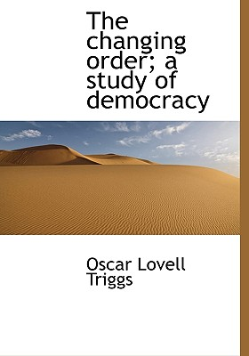 The Changing Order; A Study of Democracy - Triggs, Oscar Lovell