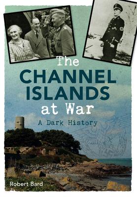 The Channel Islands at War: A Dark History - Bard, Robert